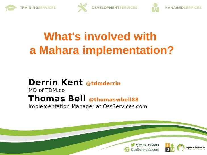 Whats involved witha Mahara implementation?Derrin Kent        @tdmderrinMD of TDM.coThomas Bell         @thomaswbell88Impl...