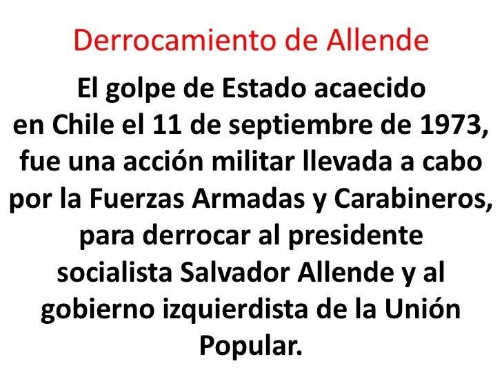 Derrocamiento de Allende      El golpe de Estado acaecidoen Chile el 11 de septiembre de 1973, fue una acción militar llev...