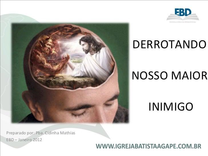 Preparado por: Pba. Cidinha Mathias EBD – Janeiro 2012 DERROTANDO   NOSSO MAIOR  INIMIGO