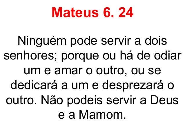 Mateus 6. 24Ninguém pode servir a doissenhores; porque ou há de odiarum e amar o outro, ou sededicará a um e desprezará oo...