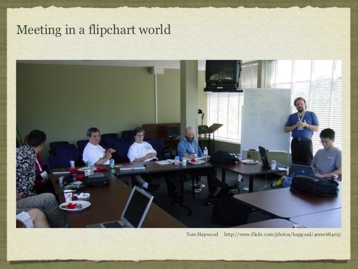 Meeting in a flipchart world                               Tom Hapwood   http://www.flickr.com/photos/hapgood/400068403/