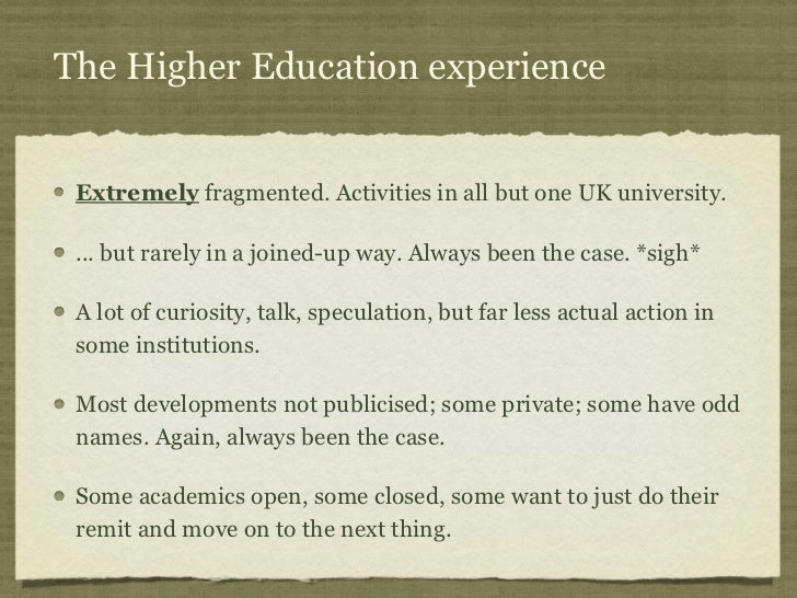 The Higher Education experience Extremely fragmented. Activities in all but one UK university. ... but rarely in a joined-...