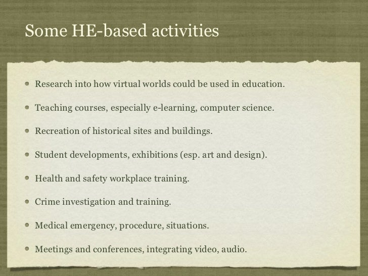 Some HE-based activities Research into how virtual worlds could be used in education. Teaching courses, especially e-learn...