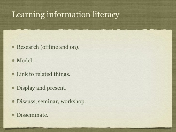 Learning information literacy Research (offline and on). Model. Link to related things. Display and present. Discuss, semi...