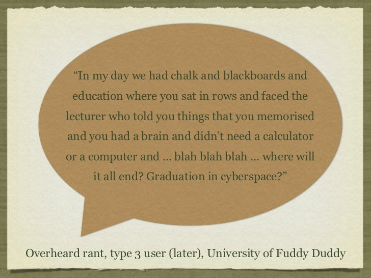 """""""In my day we had chalk and blackboards and         education where you sat in rows and faced the       lecturer who told ..."""