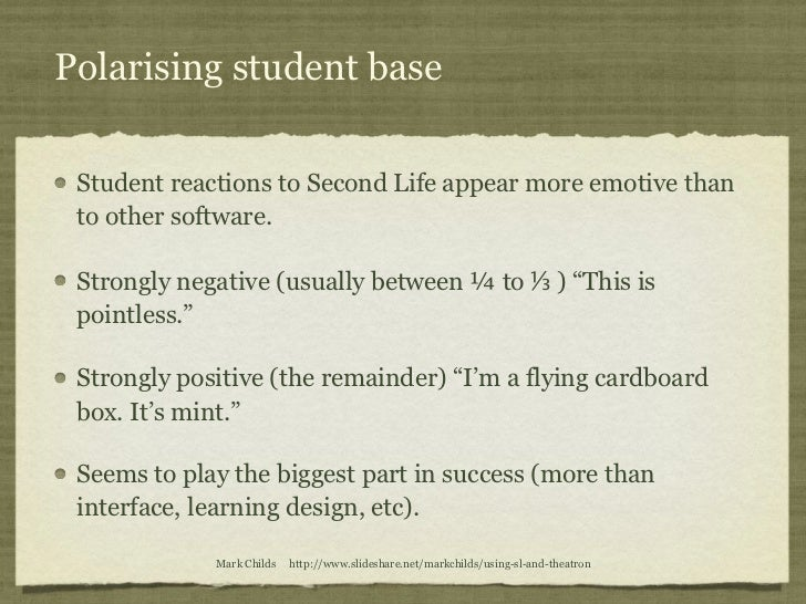 Polarising student base Student reactions to Second Life appear more emotive than to other software. Strongly negative (us...