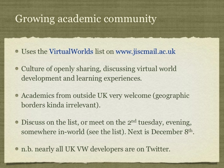 Growing academic community Uses the VirtualWorlds list on www.jiscmail.ac.uk Culture of openly sharing, discussing virtual...