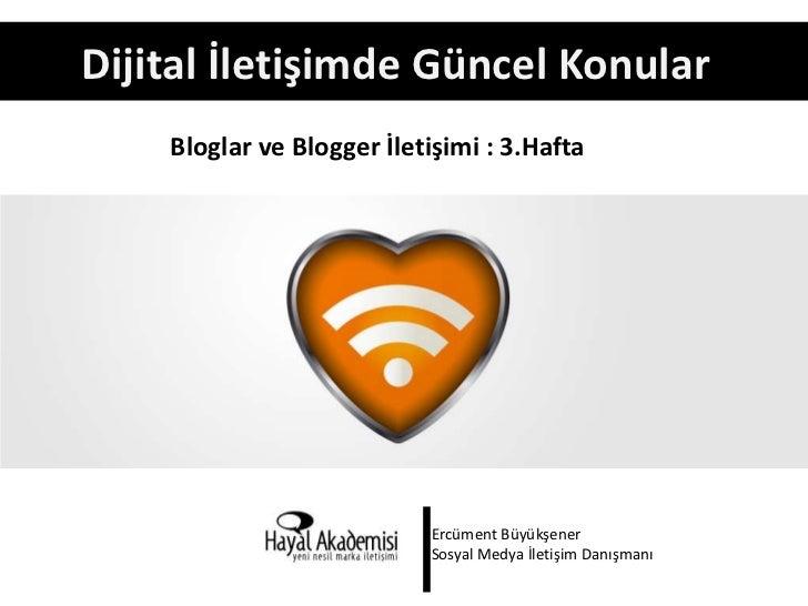 Dijital İletişimde Güncel Konular    Bloglar ve Blogger İletişimi : 3.Hafta                           Ercüment Büyükşener ...