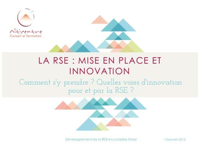 LA RSE : MISE EN PLACE ET INNOVATION Comment s'y prendre ? Quelles voies d'innovation pour et par la RSE ? 13 janvier 2015...