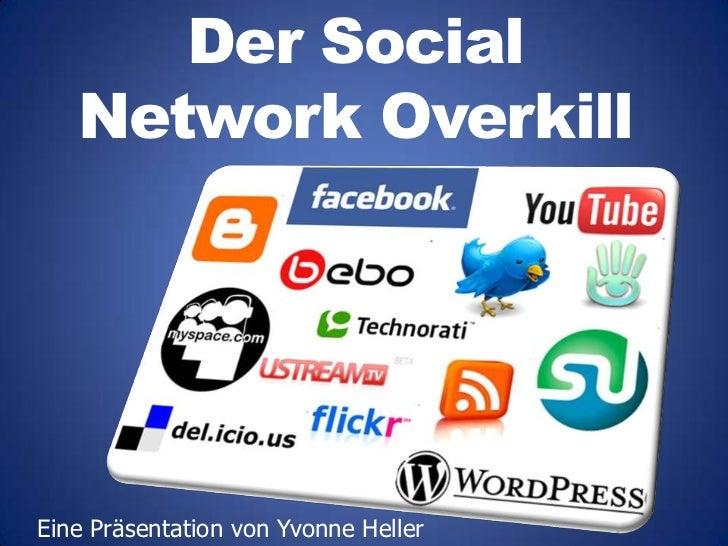 Der SocialNetwork Overkill<br />Eine Präsentation von Yvonne Heller<br />