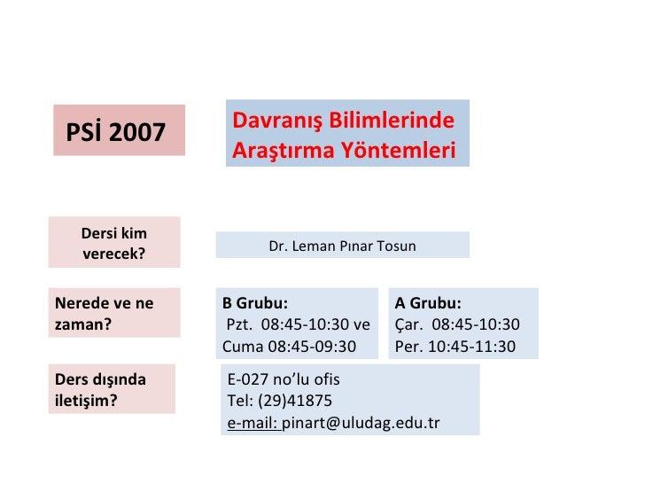 PSİ 2007  Davranış Bilimlerinde  Araştırma Yöntemleri Dersi kim verecek? Nerede ve ne zaman?  Ders dışında iletişim? E-027...