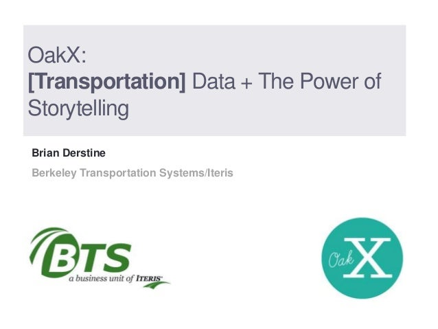 OakX:[Transportation] Data + The Power ofStorytellingBrian DerstineBerkeley Transportation Systems/Iteris