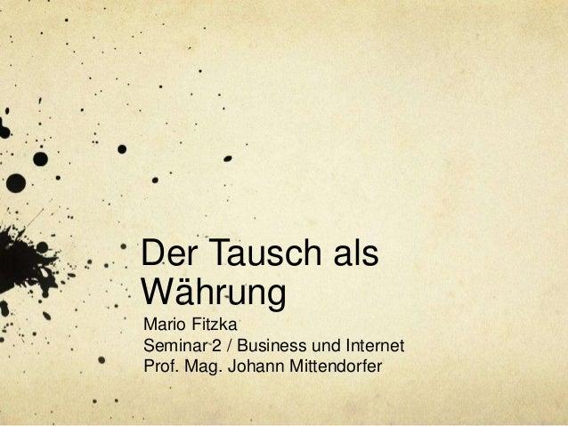 Der Tausch als Währung Mario Fitzka Seminar 2 / Business und Internet Prof. Mag. Johann Mittendorfer