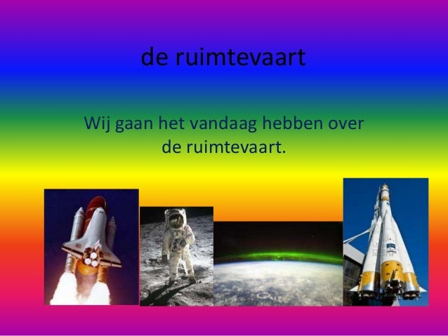 de ruimtevaartWij gaan het vandaag hebben over         de ruimtevaart.