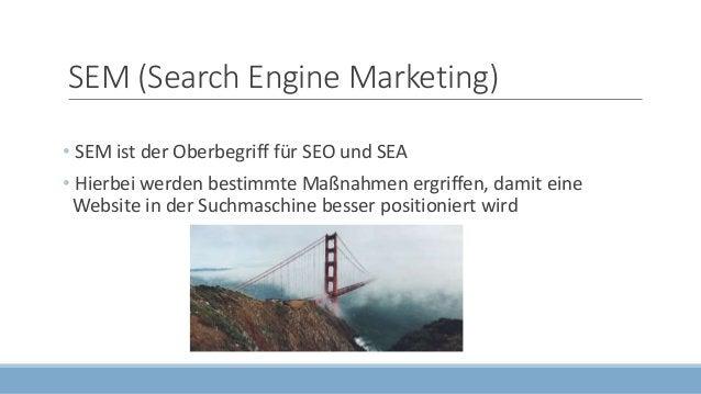 SEM (Search Engine Marketing) • SEM ist der Oberbegriff für SEO und SEA • Hierbei werden bestimmte Maßnahmen ergriffen, da...