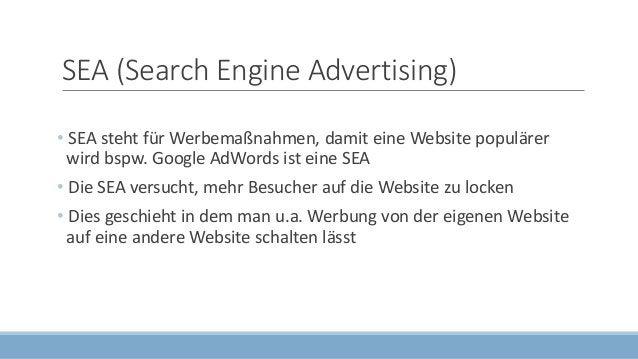 SEA (Search Engine Advertising) • SEA steht für Werbemaßnahmen, damit eine Website populärer wird bspw. Google AdWords ist...