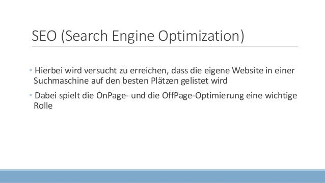 SEO (Search Engine Optimization) • Hierbei wird versucht zu erreichen, dass die eigene Website in einer Suchmaschine auf d...