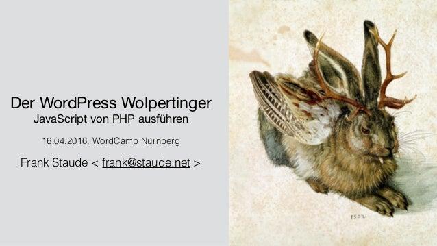 Der WordPress Wolpertinger  JavaScript von PHP ausführen  16.04.2016, WordCamp Nürnberg Frank Staude < frank@staude.net >