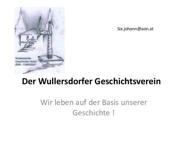 Der Wullersdorfer Geschichtsverein Wir leben auf der Basis unserer Geschichte ! Six.johann@aon.at