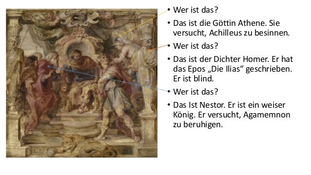 • Wer ist das? • Das ist die Göttin Athene. Sie versucht, Achilleus zu besinnen. • Wer ist das? • Das ist der Dichter Home...