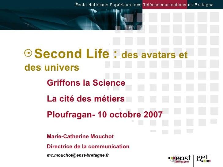 <ul><li>Second Life :  des avatars et des univers </li></ul>Griffons la Science La cité des métiers Ploufragan- 10 octobre...