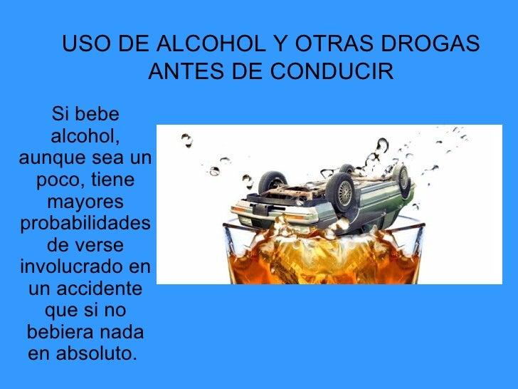 USO DE ALCOHOL Y OTRAS DROGAS ANTES DE CONDUCIR Si bebe alcohol, aunque sea un poco, tiene mayores probabilidades de verse...