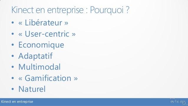 Kinect en entreprise : Pourquoi ?      •   « Libérateur »      •   « User-centric »      •   Economique      •   Adaptatif...