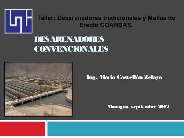 DESARENADORES CONVENCIONALES Ing. Mario Castellón Zelaya Managua, septiembre 2012 Taller: Desarenadores tradicionales y Ma...
