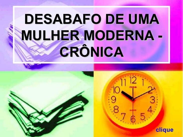 DESABAFO DE UMA MULHER MODERNA -     CRÔNICA                    clique