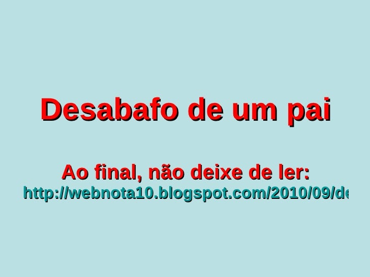 Desabafo de um pai Ao final, não deixe de ler: http://webnota10.blogspot.com/2010/09/desabafo-de-um-pai-verdade.html