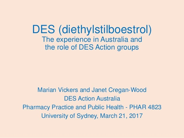DES (diethylstilboestrol) The experience in Australia and the role of DES Action groups Marian Vickers and Janet Cregan-Wo...