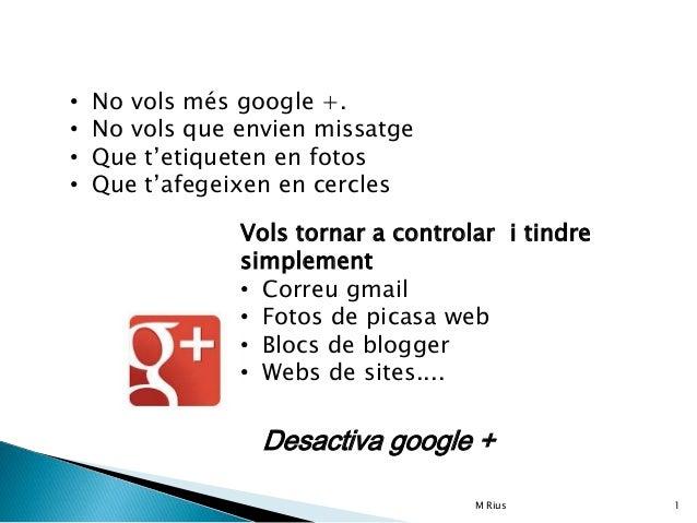 • No vols més google +. • No vols que envien missatge • Que t'etiqueten en fotos • Que t'afegeixen en cercles Vols tornar ...