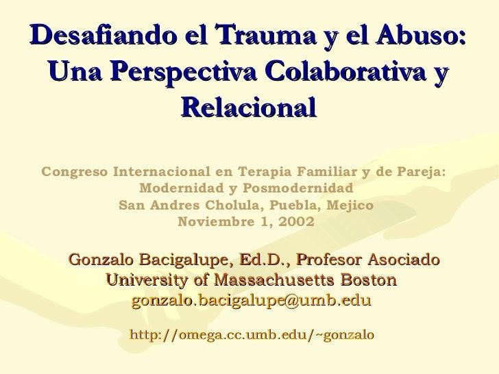 Desafiando el Trauma y el Abuso: Una Perspectiva Colaborativa y Relacional Gonzalo Bacigalupe, Ed.D., Profesor Asociado Un...