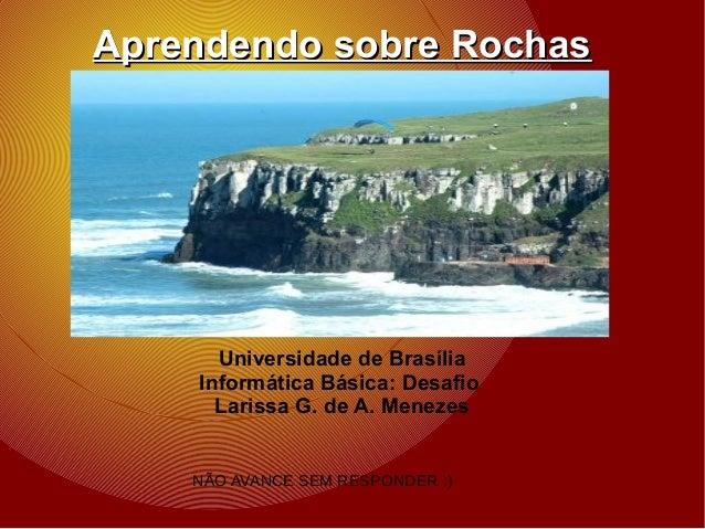 Aprendendo sobre RochasAprendendo sobre Rochas Universidade de Brasília Informática Básica: Desafio Larissa G. de A. Menez...