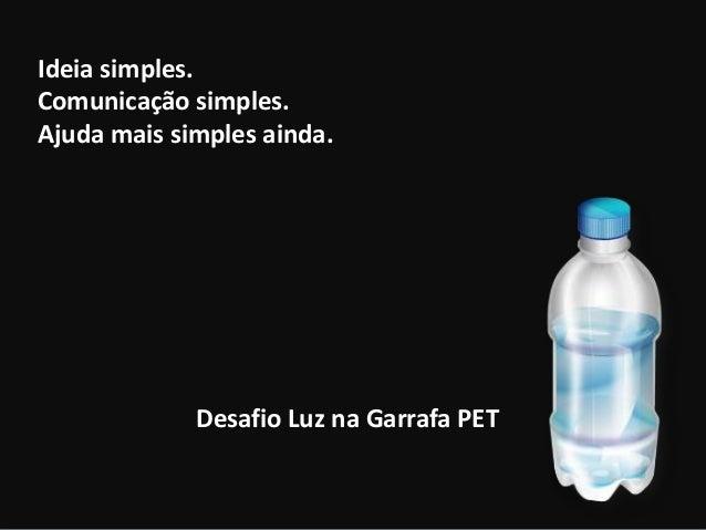 Facebook.com/Prof.CesarChagas Ideia simples. Comunicação simples. Ajuda mais simples ainda. Desafio Luz na Garrafa PET