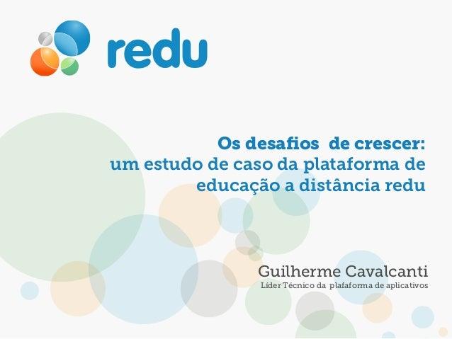 Os desafios de crescer: um estudo de caso da plataforma de educação a distância redu Guilherme Cavalcanti Líder Técnico da ...
