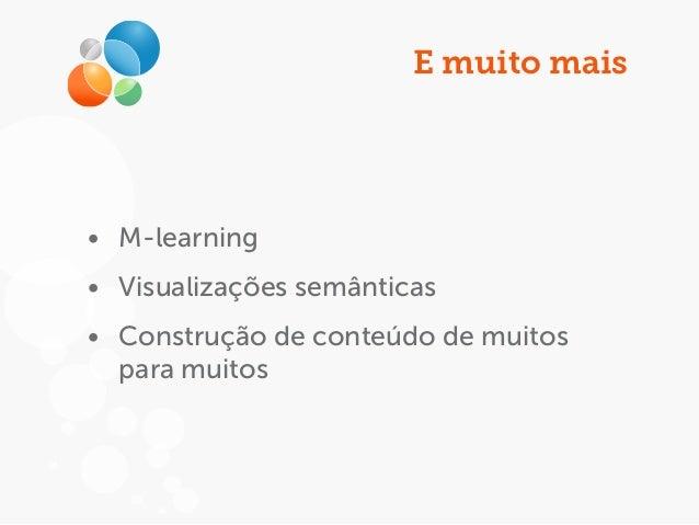 E muito mais • M-learning • Visualizações semânticas • Construção de conteúdo de muitos para muitos