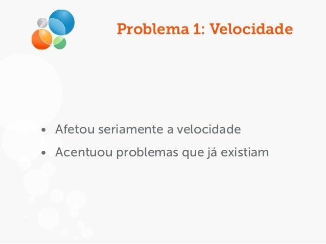Problema 1: Velocidade • Afetou seriamente a velocidade • Acentuou problemas que já existiam