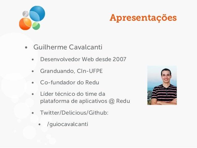 Apresentações • Guilherme Cavalcanti • Desenvolvedor Web desde 2007 • Granduando, CIn-UFPE • Co-fundador do Redu • Líder t...