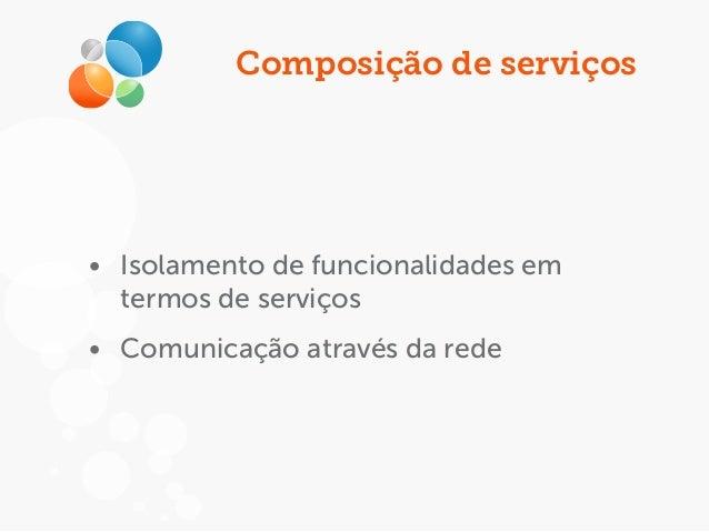 Composição de serviços • Isolamento de funcionalidades em termos de serviços • Comunicação através da rede