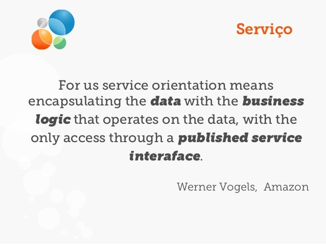 Serviço For us service orientation means encapsulating the data with the business logic that operates on the data, with th...