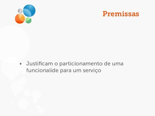 Premissas • Justificam o particionamento de uma funcionalide para um serviço