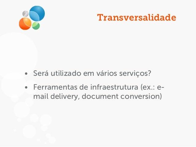 Transversalidade • Será utilizado em vários serviços? • Ferramentas de infraestrutura (ex.: e- mail delivery, document con...
