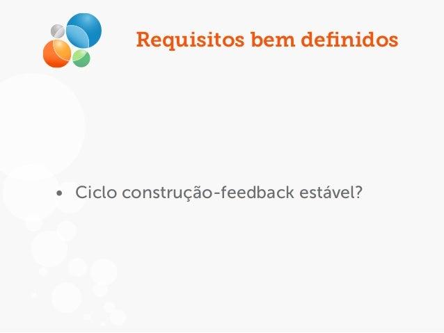Requisitos bem definidos • Ciclo construção-feedback estável?