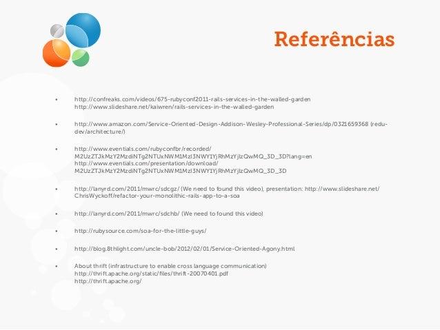 Referências • http://confreaks.com/videos/675-rubyconf2011-rails-services-in-the-walled-garden http://www.slideshare.net/k...