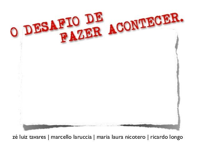 O DESAFIO DE FAZER ACONTECER. zé luiz tavares | marcello laruccia | maria laura nicotero | ricardo longo