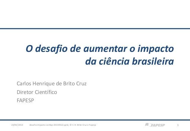 O desafio de aumentar o impactoda ciência brasileiraCarlos Henrique de Brito CruzDiretor CientíficoFAPESPdesafio-impacto-c...