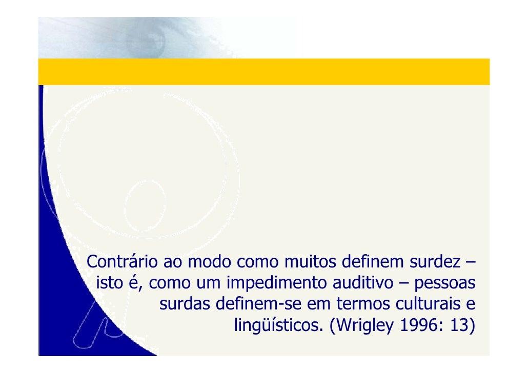 Contrário ao modo como muitos definem surdez –  isto é, como um impedimento auditivo – pessoas           surdas definem-se...