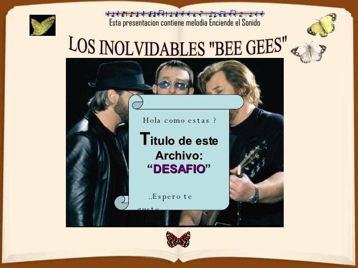 """Esta presentacion contiene melodia Enciende el Sonido LOS INOLVIDABLES """"BEE GEES"""" T itulo de este Archivo: """" DES..."""