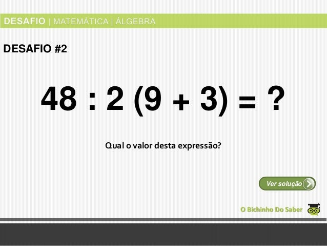 Qual o valor desta expressão? O Bichinho Do Saber Ver solução DESAFIO #2 48 : 2 (9 + 3) = ?